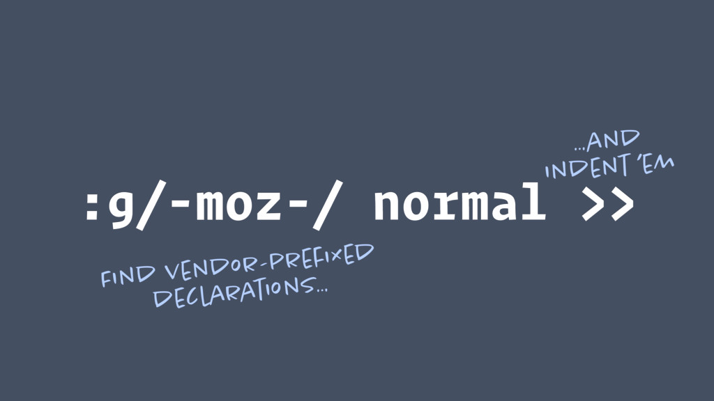 :g/-moz-/ normal >> Find vendor-prefixed