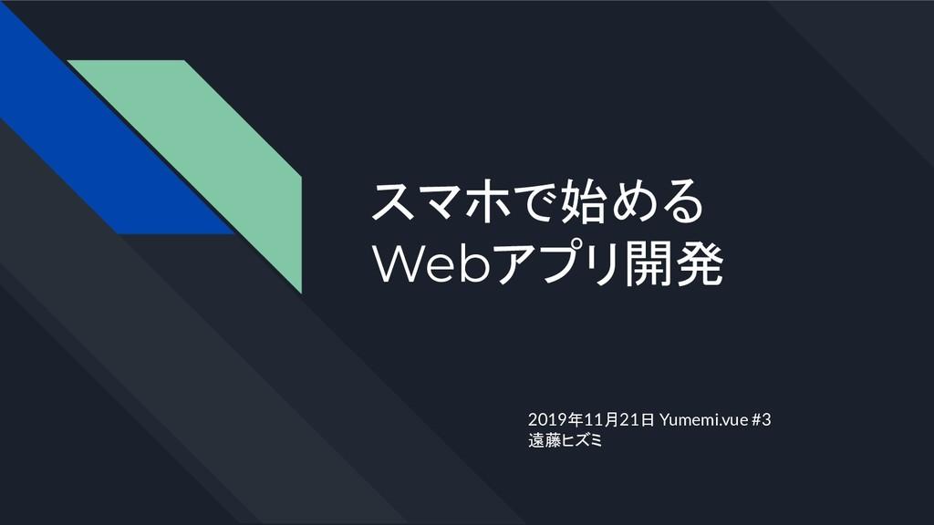 スマホで始める Webアプリ開発 2019年11月21日 Yumemi.vue #3 遠藤ヒズミ