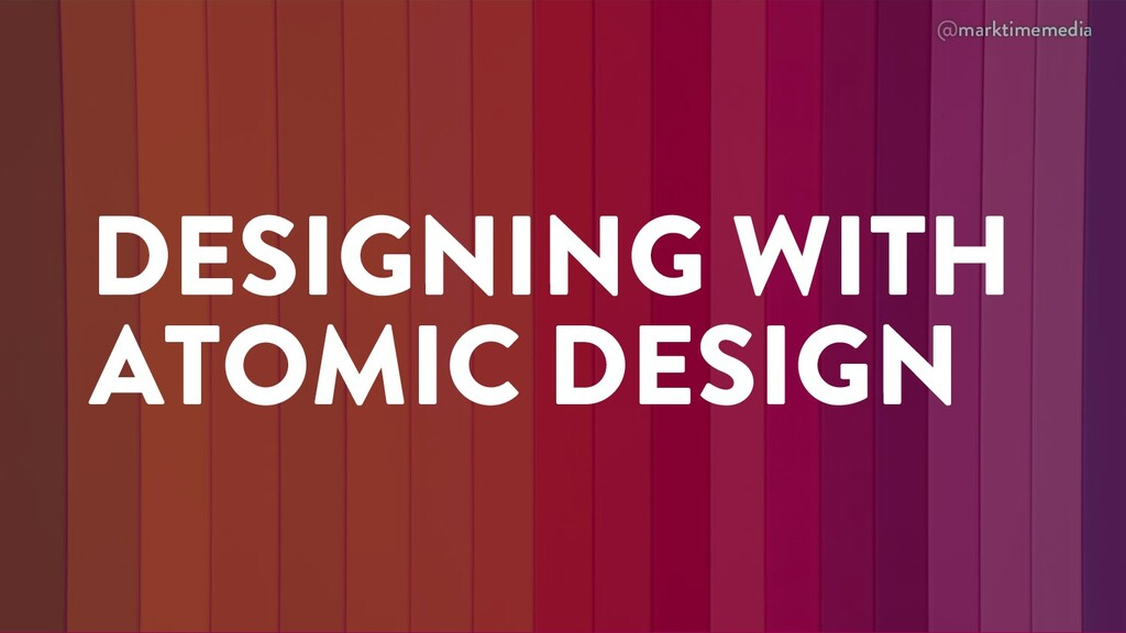@marktimemedia DESIGNING WITH ATOMIC DESIGN
