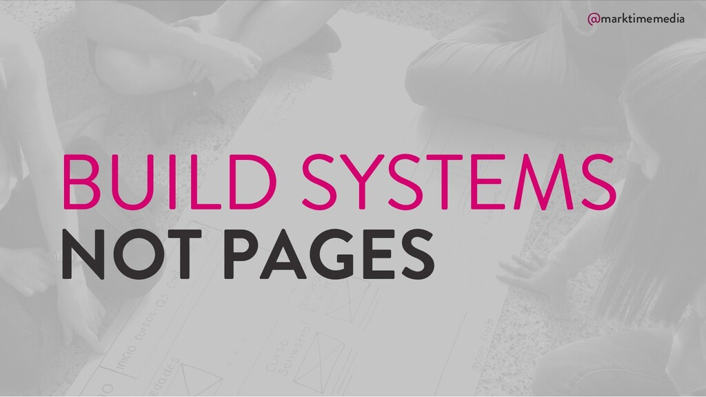 @marktimemedia BUILD SYSTEMS NOT PAGES