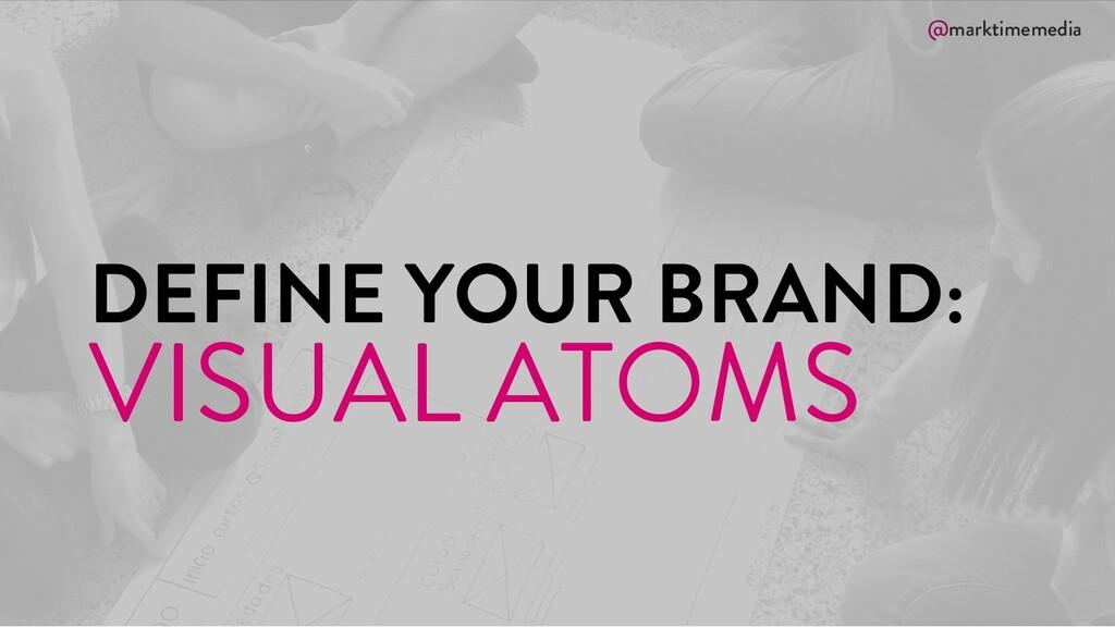 @marktimemedia DEFINE YOUR BRAND: VISUAL ATOMS