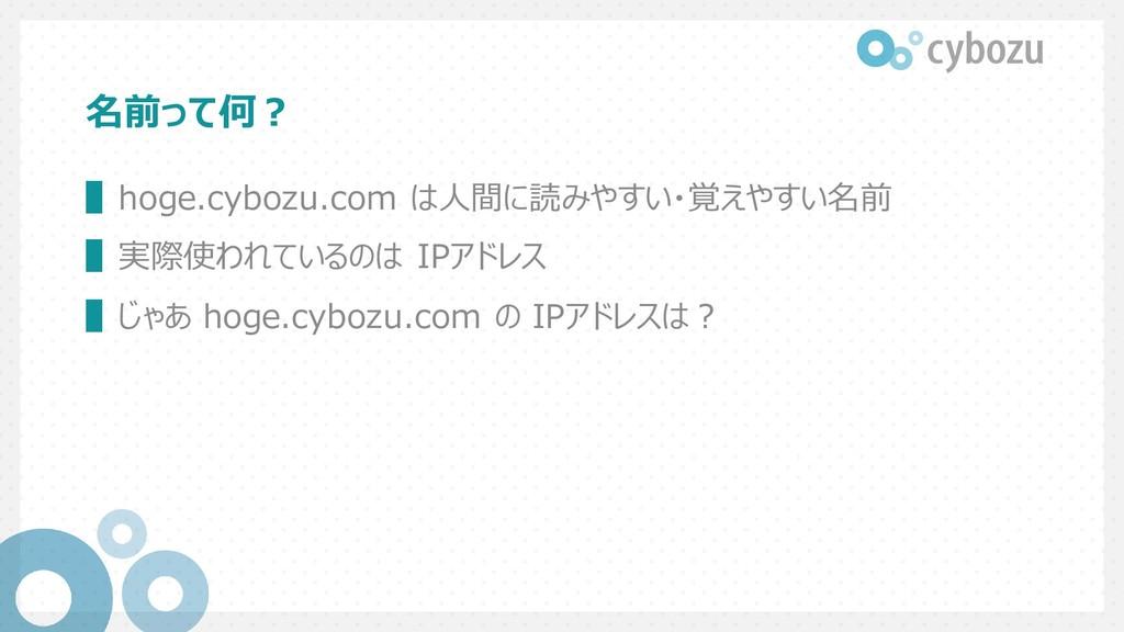 名前って何? ▌hoge.cybozu.com は人間に読みやすい・覚えやすい名前 ▌実際使わ...