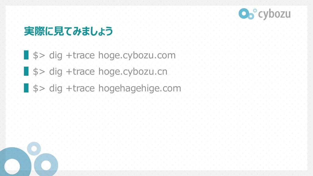実際に見てみましょう ▌$> dig +trace hoge.cybozu.com ▌$> d...