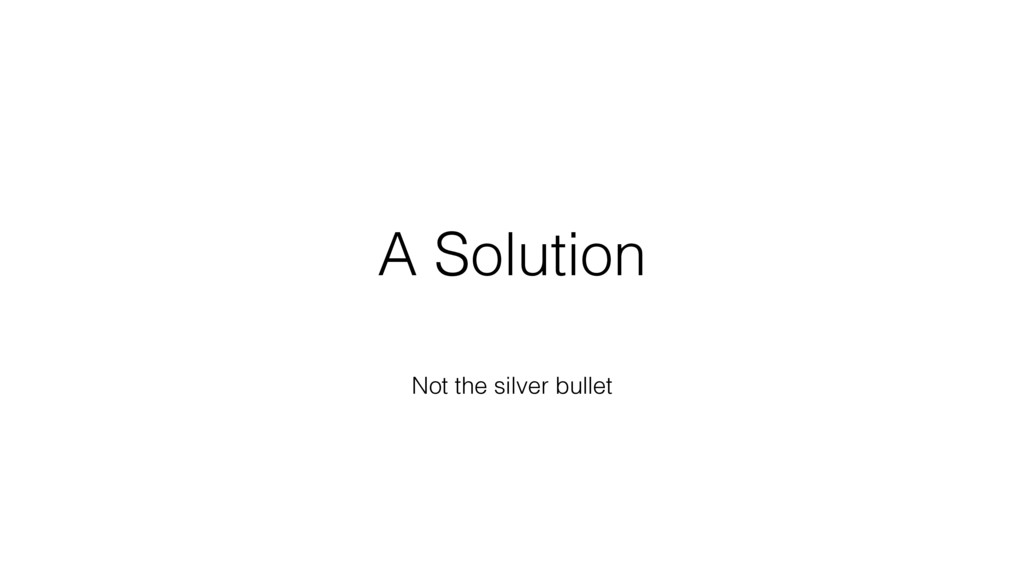 A Solution Not the silver bullet
