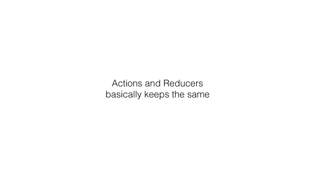 Actions and Reducers basically keeps the same