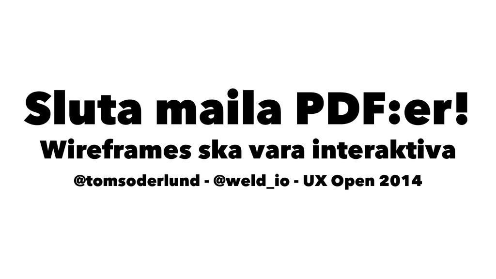 Sluta maila PDF:er! Wireframes ska vara interak...