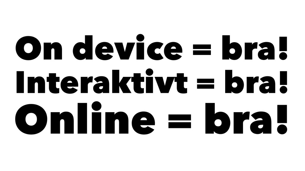 On device = bra! Interaktivt = bra! Online = br...
