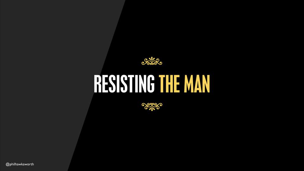 @philhawksworth RESISTING THE MAN 7 7