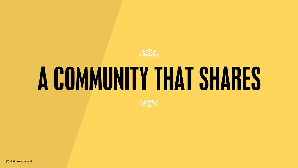 @philhawksworth A COMMUNITY THAT SHARES 7 7