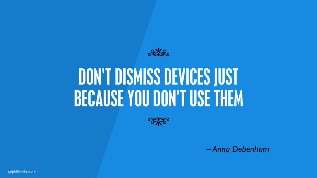 @philhawksworth DON'T DISMISS DEVICES JUST BECA...