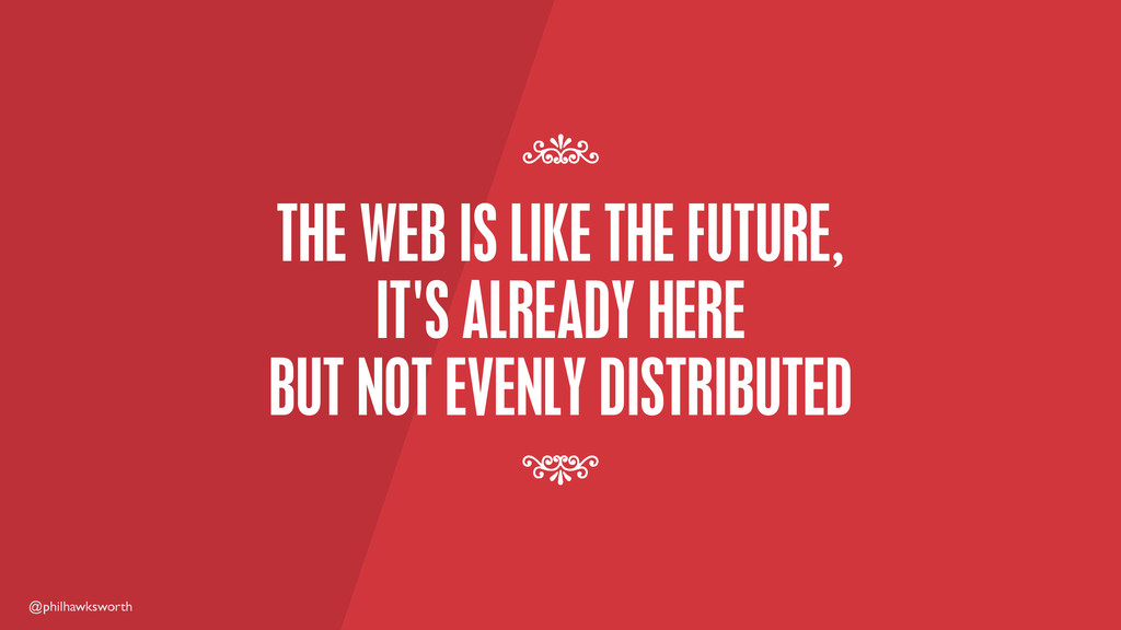 @philhawksworth THE WEB IS LIKE THE FUTURE, IT'...