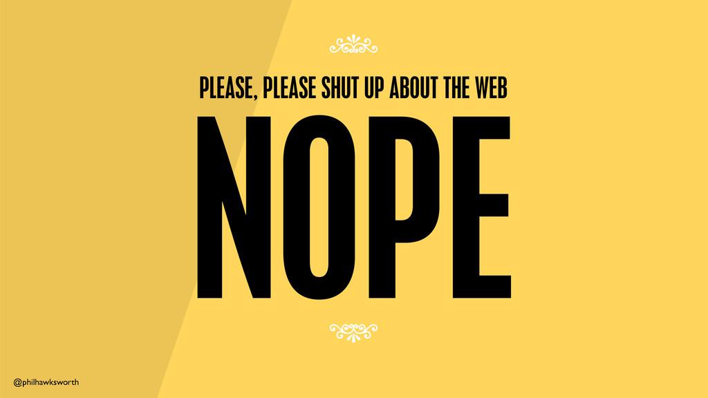 @philhawksworth NOPE PLEASE, PLEASE SHUT UP ABO...