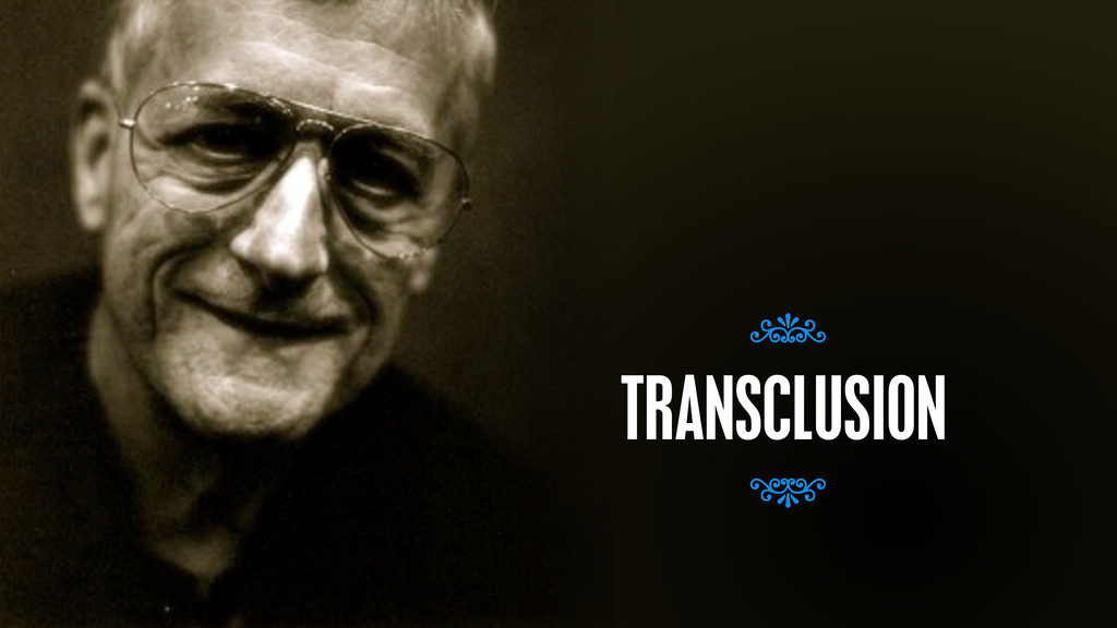 – Ted Nelson TRANSCLUSION 7 7