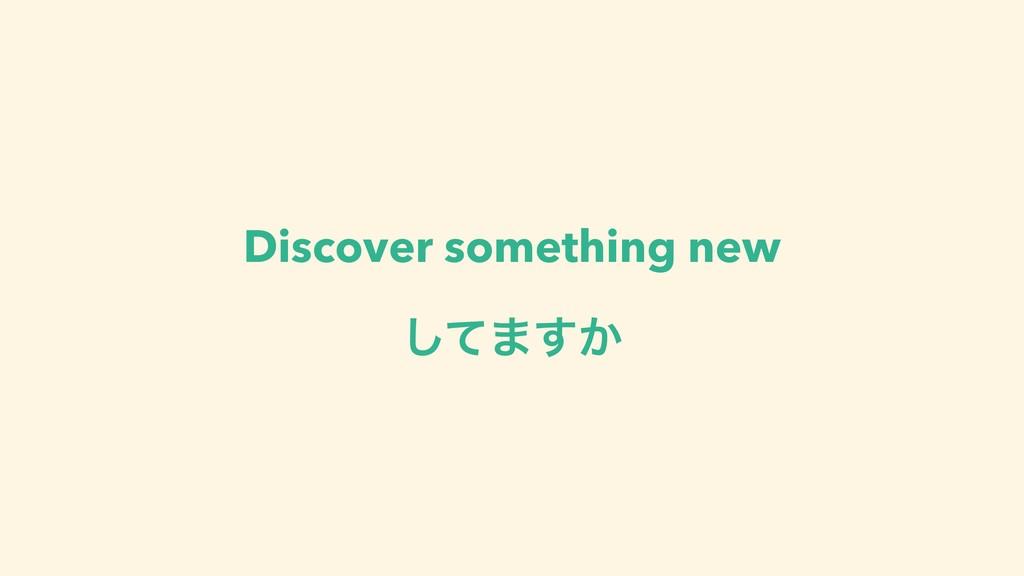 Discover something new ͯ͠·͔͢