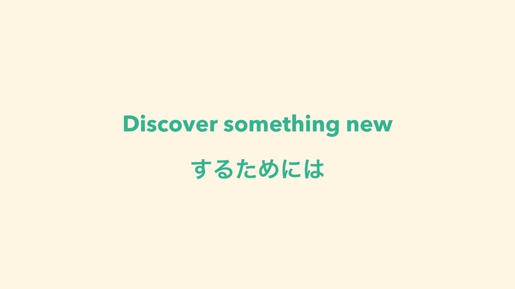 Discover something new ͢ΔͨΊʹ