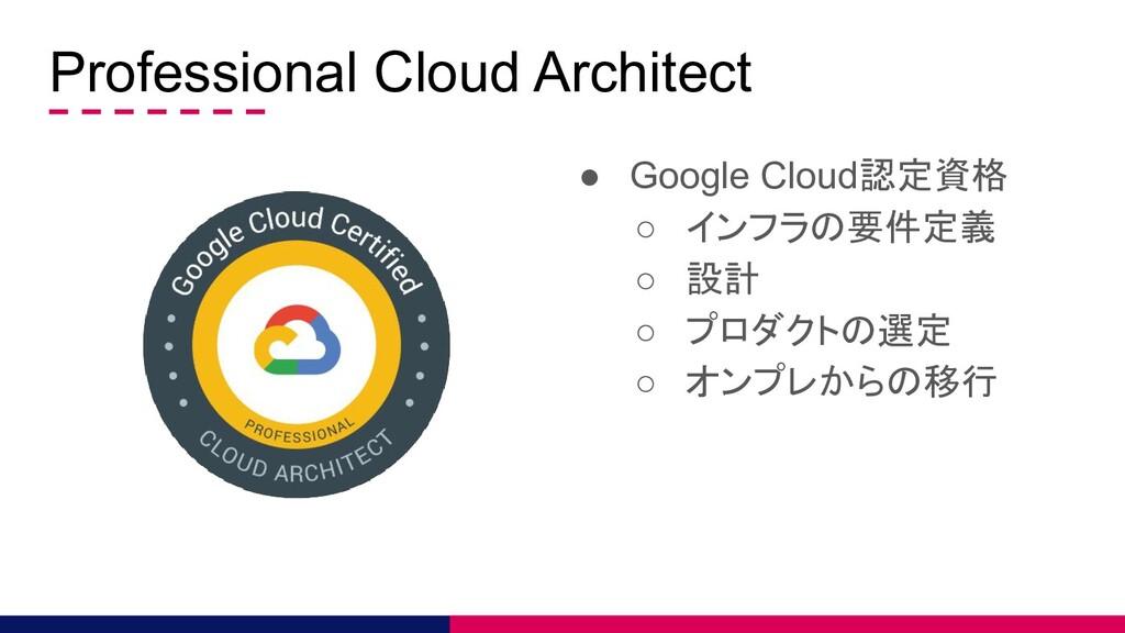 Professional Cloud Architect ● Google Cloud認定資格...