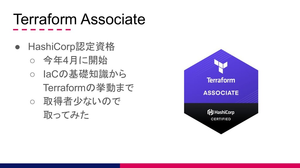 Terraform Associate ● HashiCorp認定資格 ○ 今年4月に開始 ○...