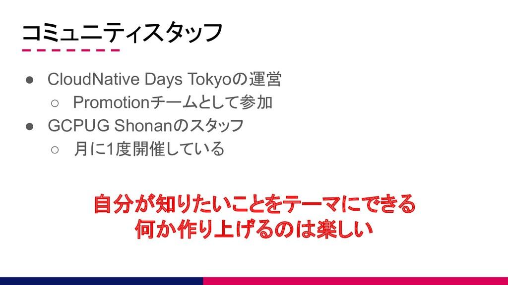 コミュニティスタッフ ● CloudNative Days Tokyoの運営 ○ Promot...