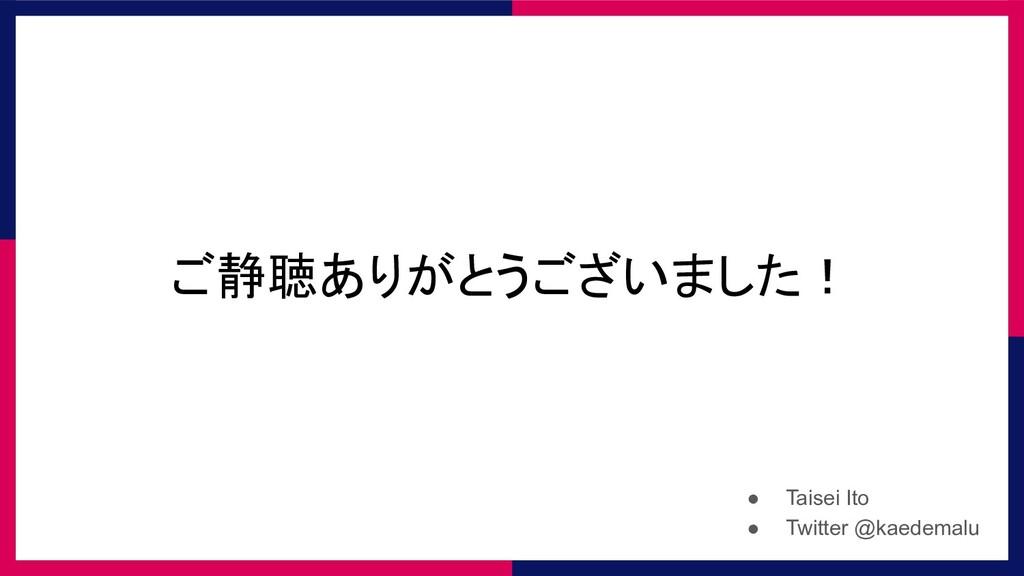 ご静聴ありがとうございました! ● Taisei Ito ● Twitter @kaedema...