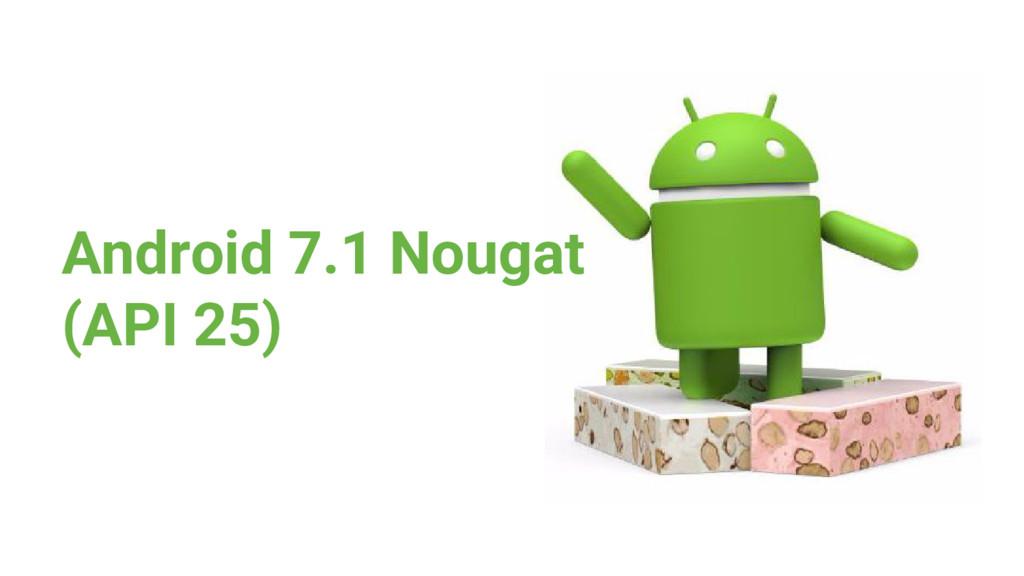 Android 7.1 Nougat (API 25)