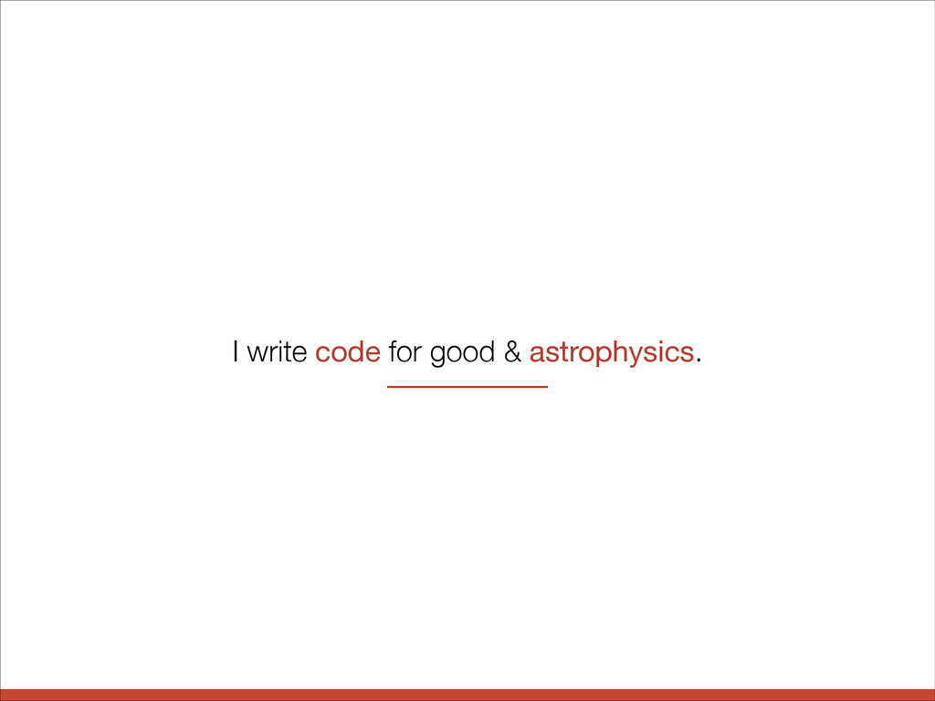 I write code for good & astrophysics.