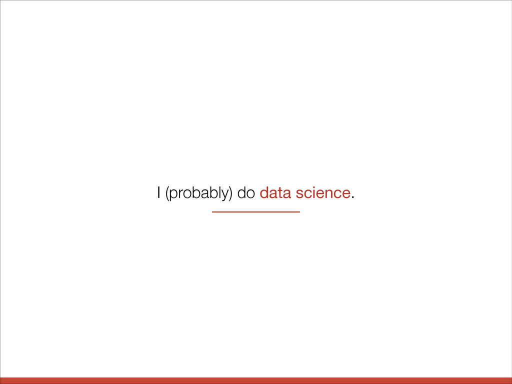 I (probably) do data science.