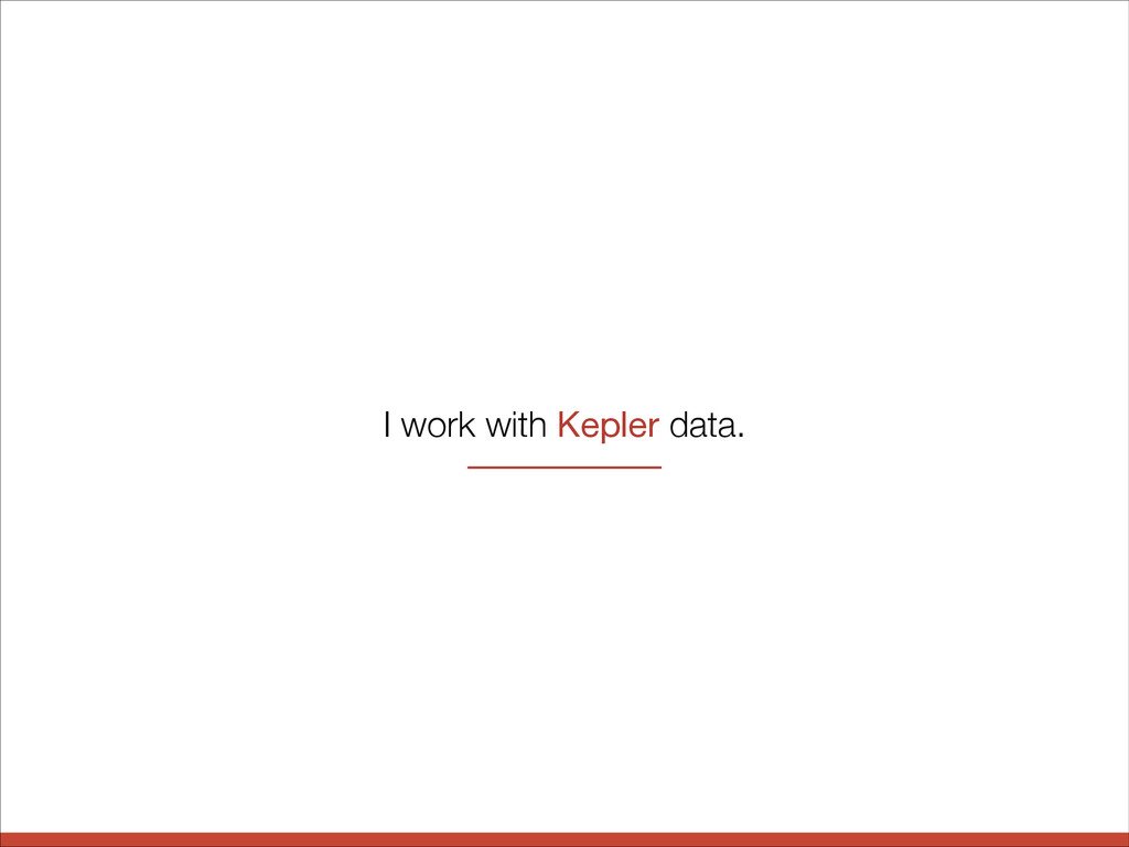 I work with Kepler data.