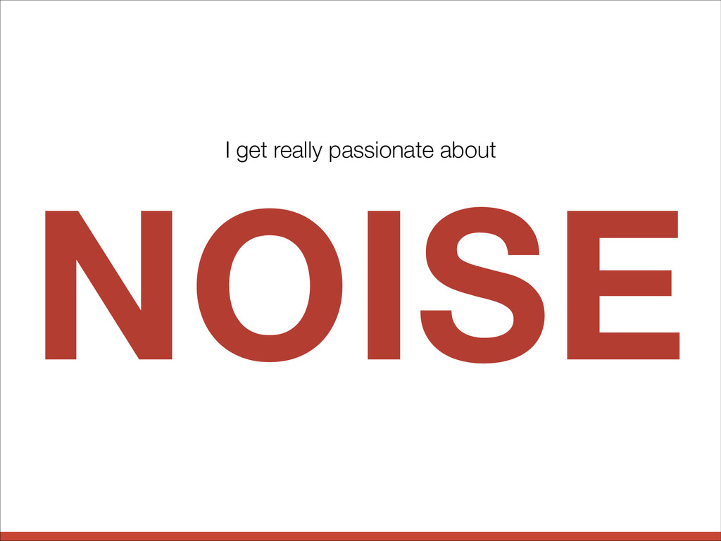 NOISE I get really passionate about