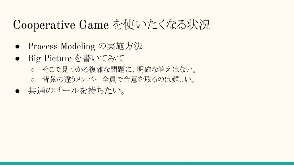 Cooperative Game を使いたくなる状況 ● Process Modeling の...