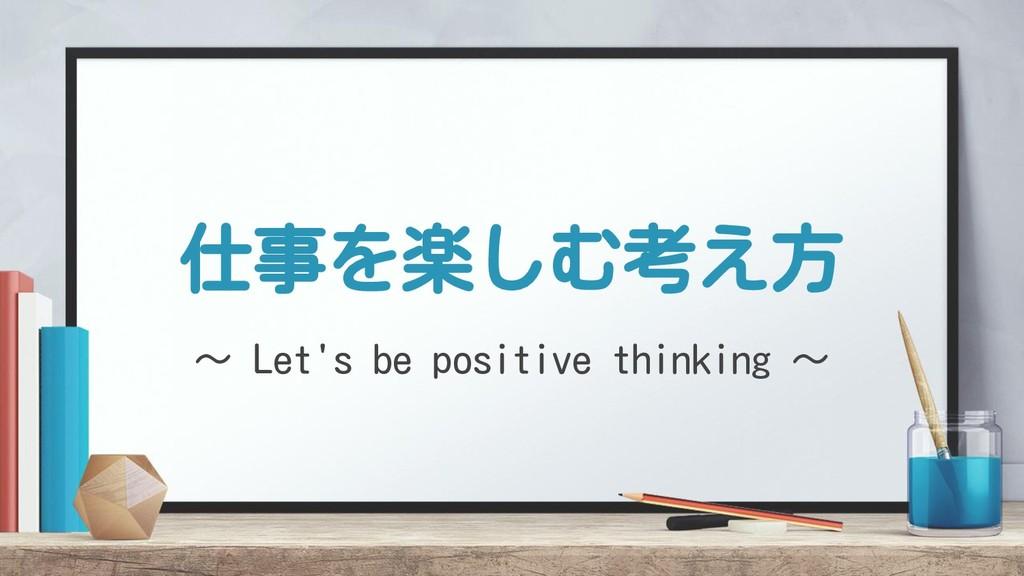 仕事を楽しむ考え方 〜 Let's be positive thinking 〜