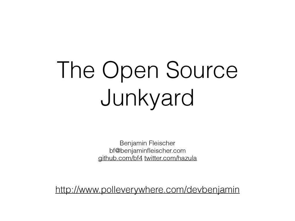 The Open Source Junkyard Benjamin Fleischer bf@...