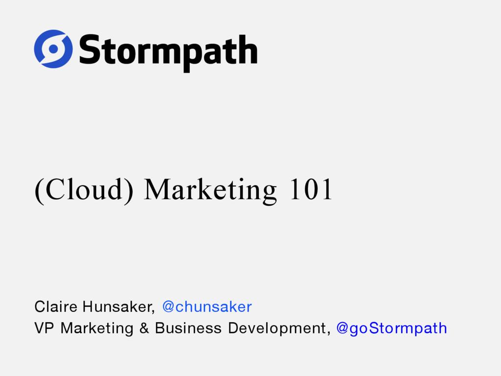 (Cloud) Marketing 101 Claire Hunsaker, @chunsak...