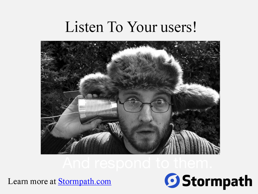 Listen To Your users! And respond to them. Lear...
