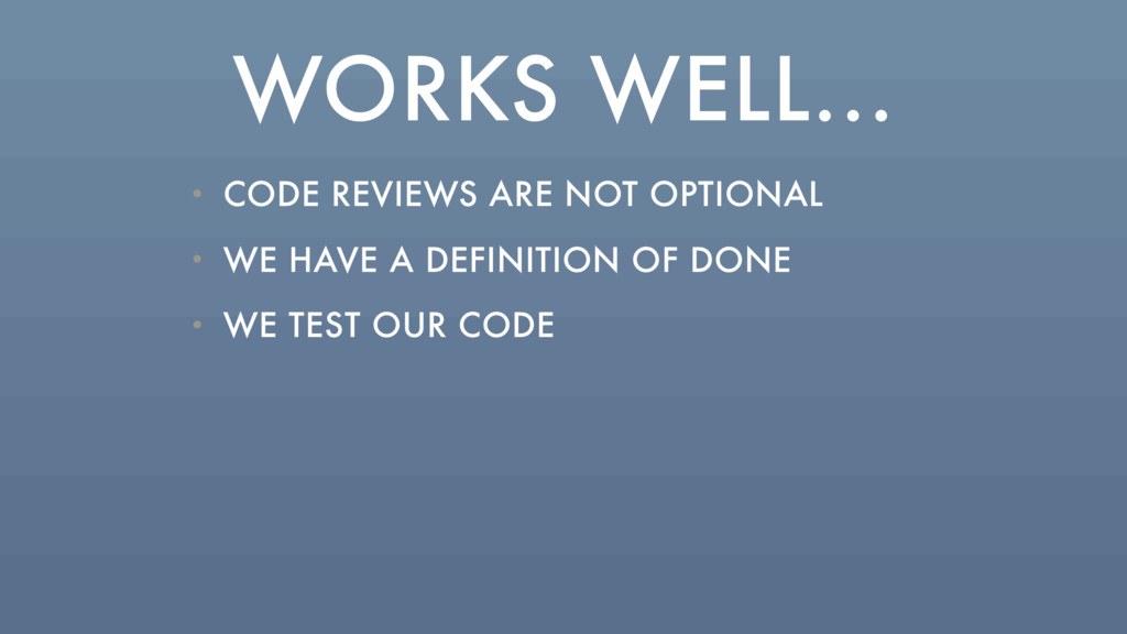 WORKS WELL... • CODE REVIEWS ARE NOT OPTIONAL •...