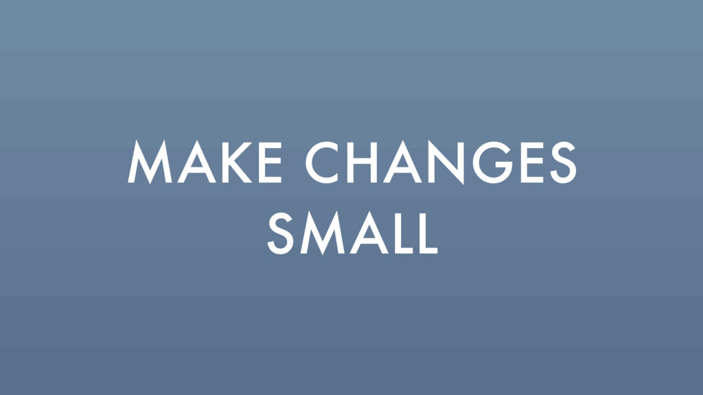 MAKE CHANGES SMALL