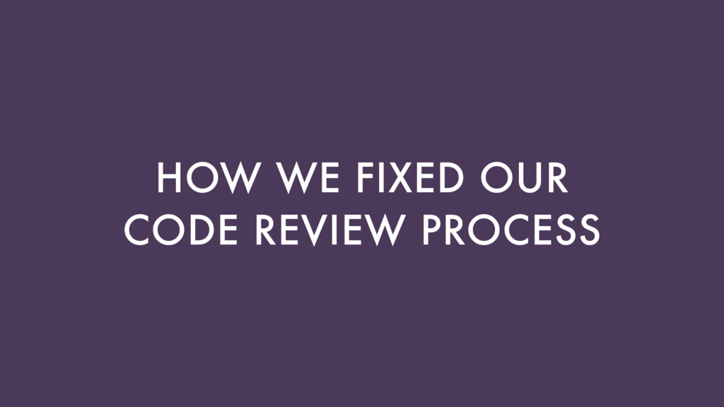 HOW WE FIXED OUR CODE REVIEW PROCESS