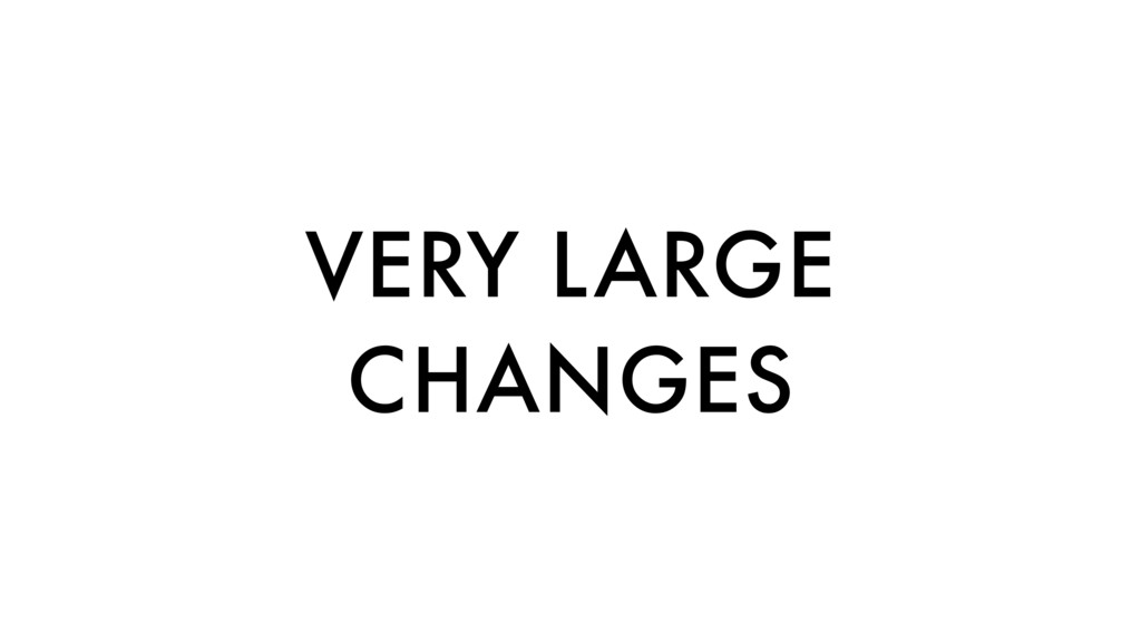 VERY LARGE CHANGES