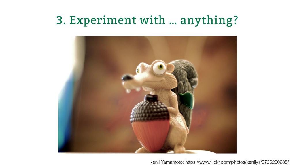 3. Experiment with … anything? Kenji Yamamoto: ...