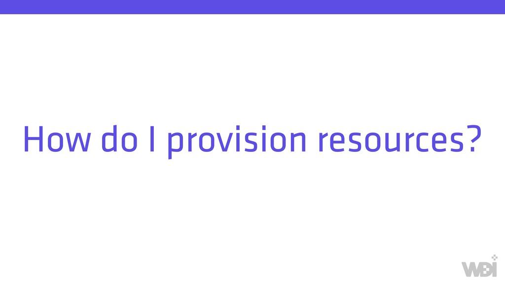 How do I provision resources?