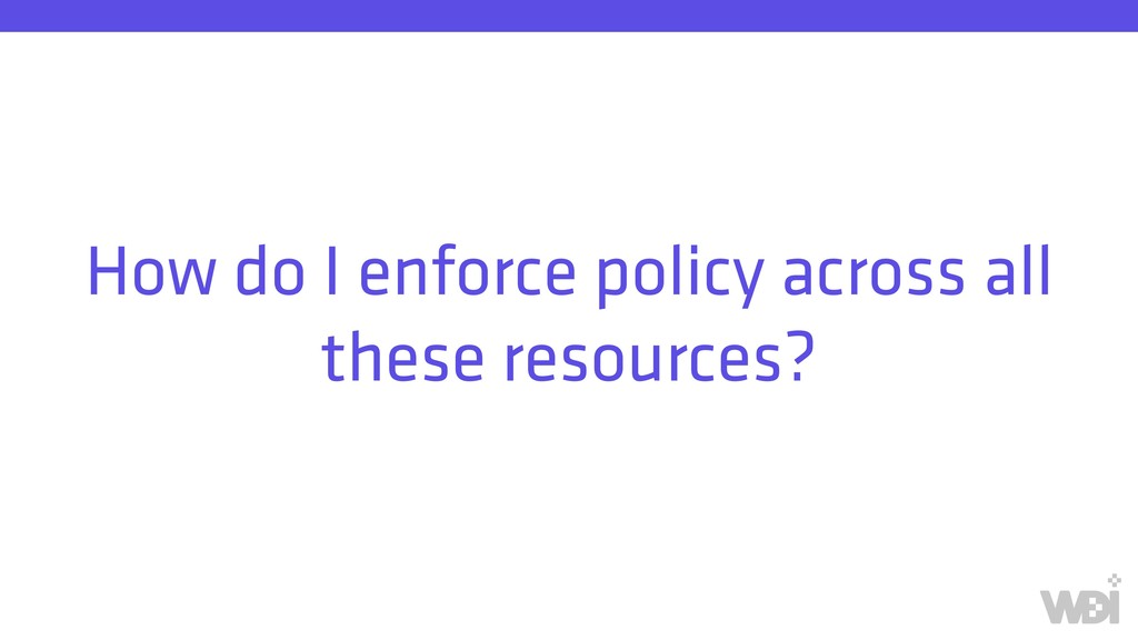 How do I enforce policy across all these resour...