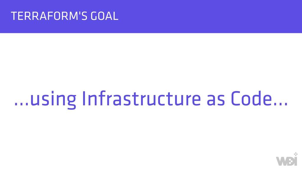 TERRAFORM'S GOAL …using Infrastructure as Code…