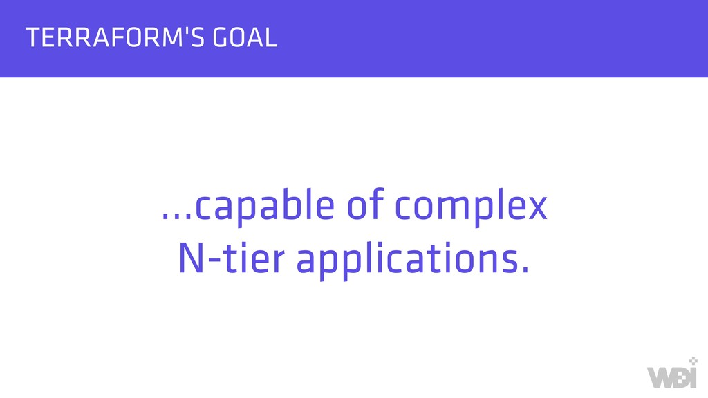 TERRAFORM'S GOAL …capable of complex N-tier ap...