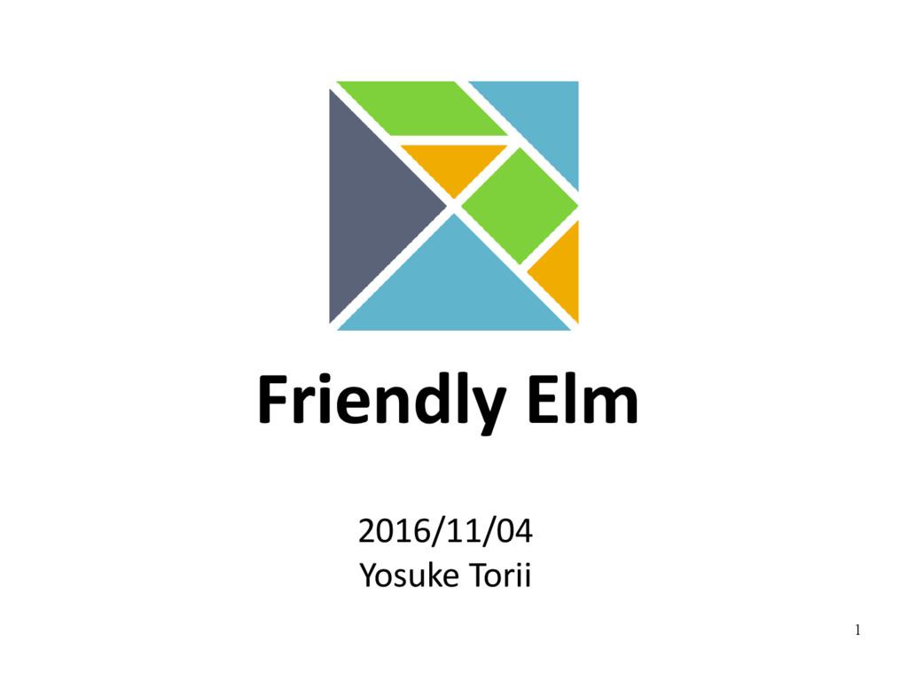 1 Friendly Elm 2016/11/04 Yosuke Torii