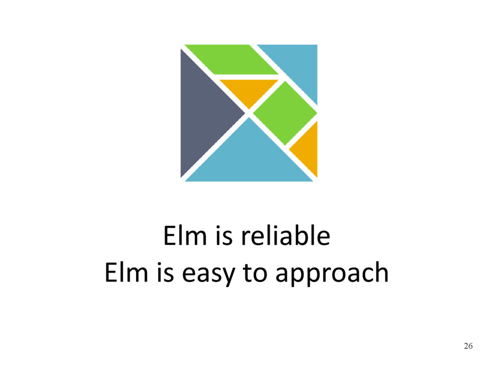 26 Elm is reliable Elm is easy to approach