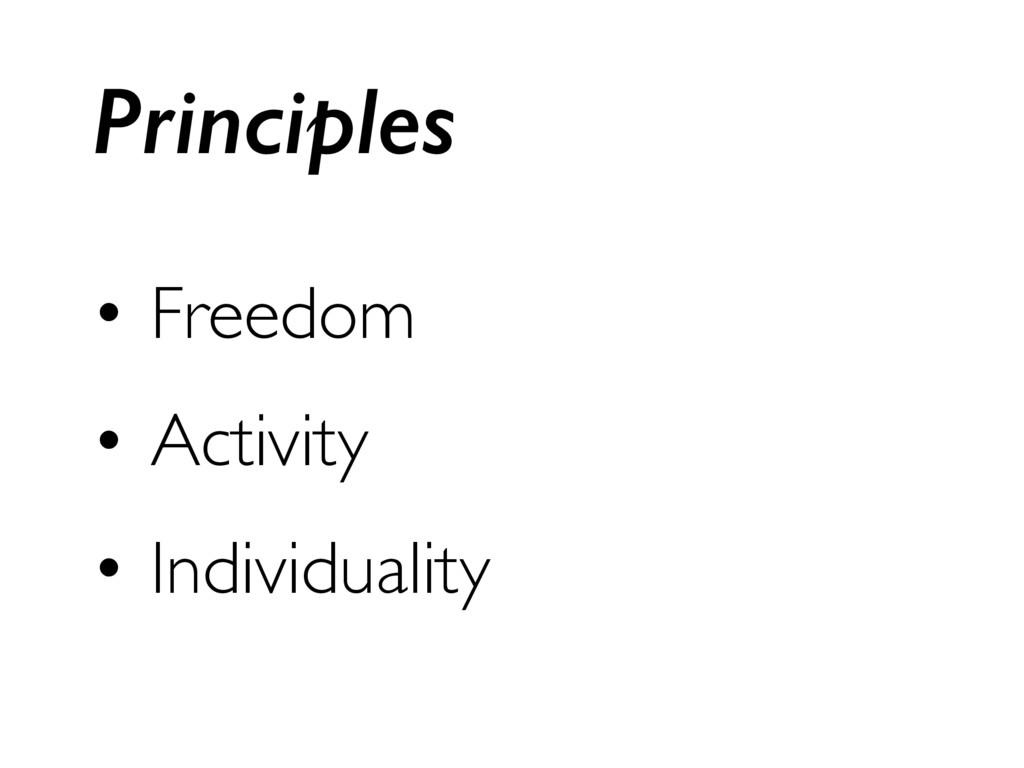 • Freedom • Activity • Individuality Principles