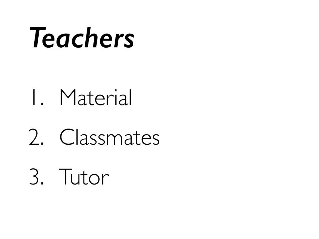 1. Material 2. Classmates 3. Tutor Teachers