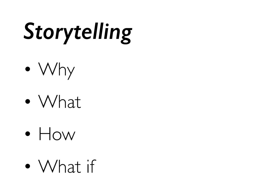 • Why • What • How • What if Storytelling