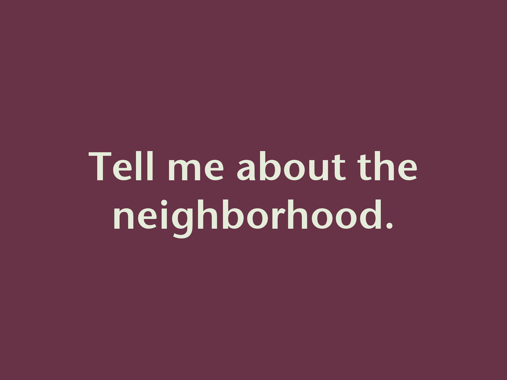 Tell me about the neighborhood.