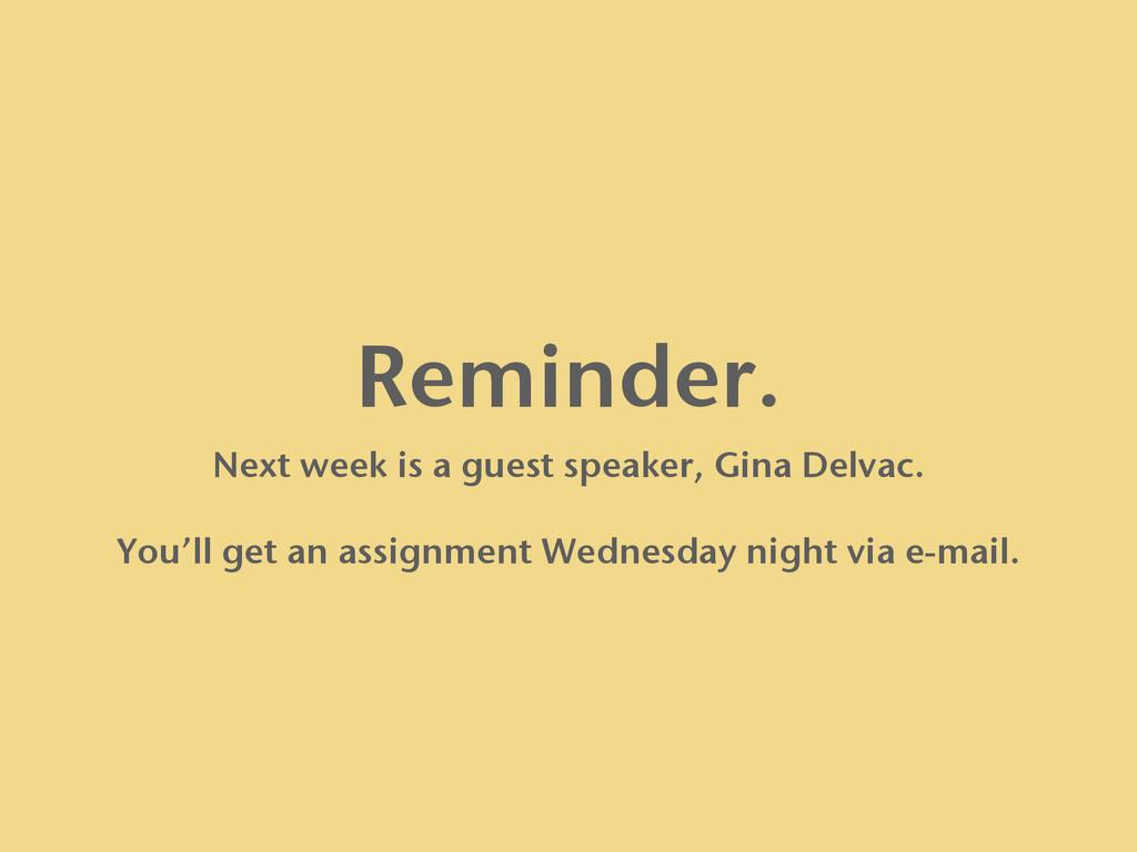 Reminder. Next week is a guest speaker, Gina De...