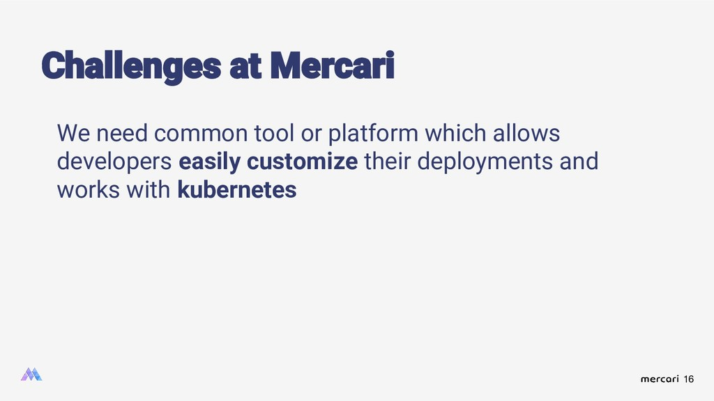 16 Challenges at Mercari We need common tool or...